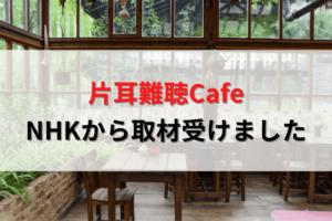 「きこいろ」さんの片耳難聴Cafeで、NHKの取材を受けたお話
